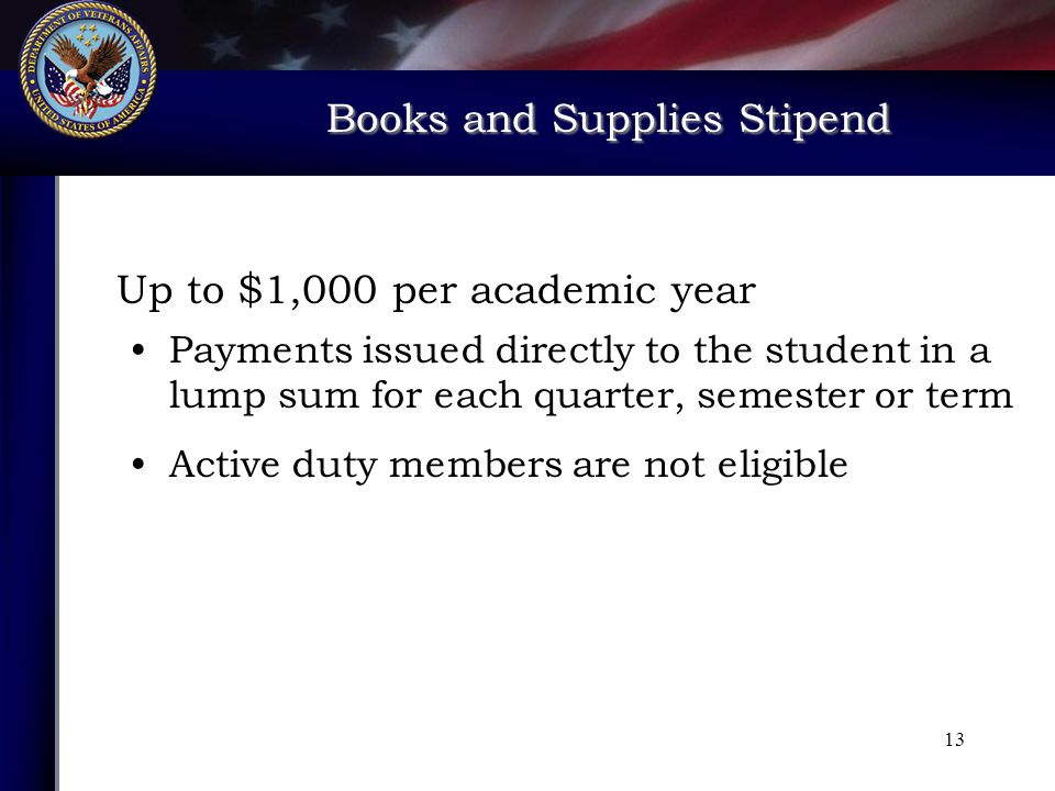 Books and Supplies Stipend Books and Supplies Stipend Up to $1,000 per academic year Payments issued directly to the student in a lump sum for each quarter, semester or term Active duty members are not eligible 13