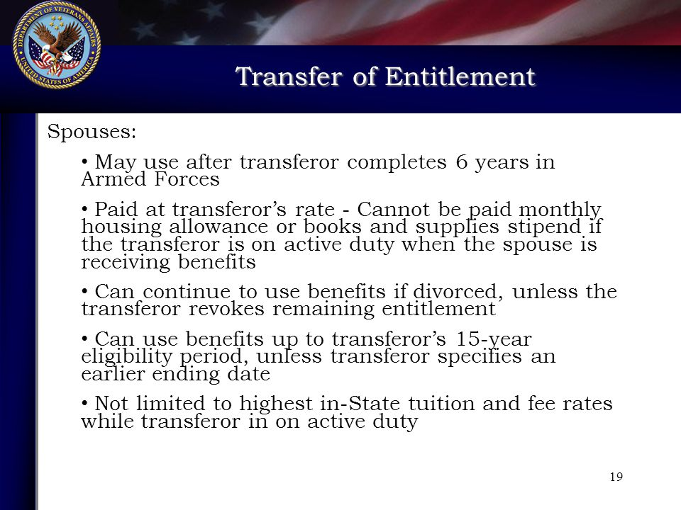Transfer of Entitlement Transfer of Entitlement 19 Spouses: May use after transferor completes 6 years in Armed Forces Paid at transferor's rate - Cannot be paid monthly housing allowance or books and supplies stipend if the transferor is on active duty when the spouse is receiving benefits Can continue to use benefits if divorced, unless the transferor revokes remaining entitlement Can use benefits up to transferor's 15-year eligibility period, unless transferor specifies an earlier ending date Not limited to highest in-State tuition and fee rates while transferor in on active duty