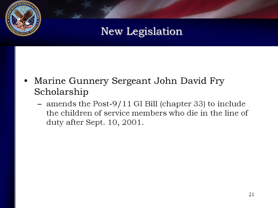 New Legislation New Legislation 21 Marine Gunnery Sergeant John David Fry Scholarship –amends the Post-9/11 GI Bill (chapter 33) to include the children of service members who die in the line of duty after Sept.