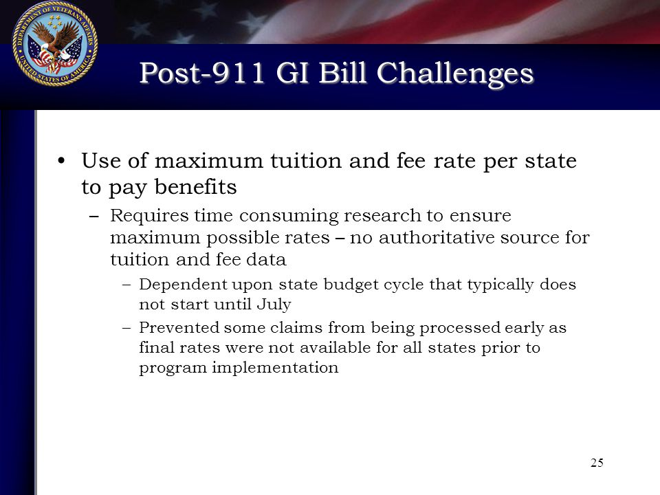 Post-911 GI Bill Challenges Post-911 GI Bill Challenges 25 Use of maximum tuition and fee rate per state to pay benefits –Requires time consuming research to ensure maximum possible rates – no authoritative source for tuition and fee data –Dependent upon state budget cycle that typically does not start until July –Prevented some claims from being processed early as final rates were not available for all states prior to program implementation