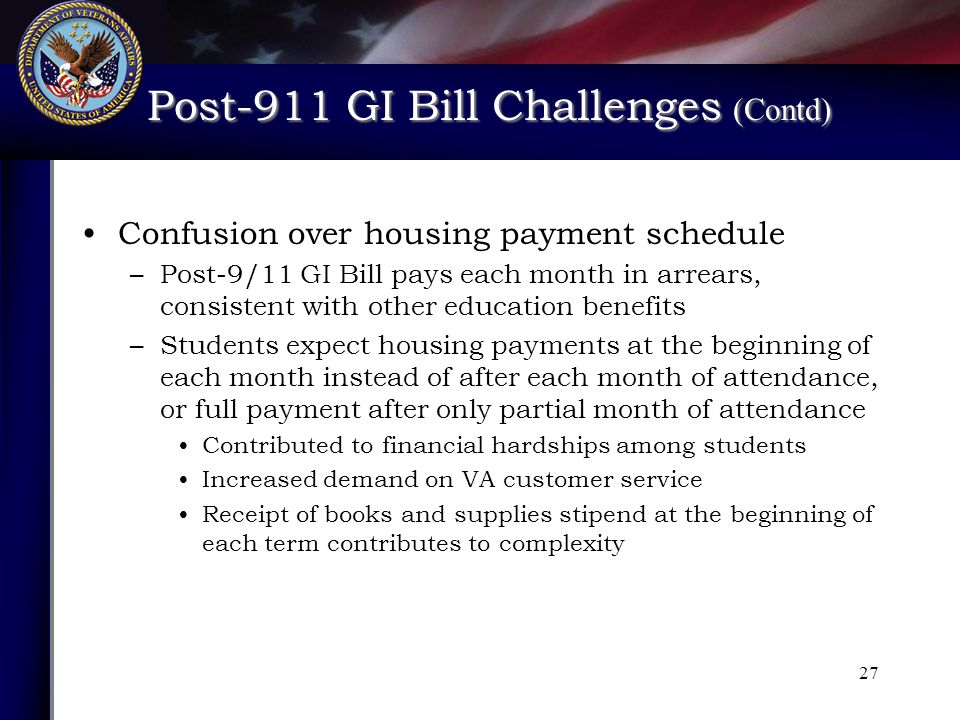 Post-911 GI Bill Challenges (Contd) Post-911 GI Bill Challenges (Contd) 27 Confusion over housing payment schedule –Post-9/11 GI Bill pays each month in arrears, consistent with other education benefits –Students expect housing payments at the beginning of each month instead of after each month of attendance, or full payment after only partial month of attendance Contributed to financial hardships among students Increased demand on VA customer service Receipt of books and supplies stipend at the beginning of each term contributes to complexity