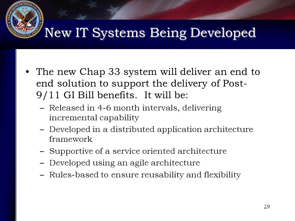 New IT Systems Being Developed New IT Systems Being Developed 29 The new Chap 33 system will deliver an end to end solution to support the delivery of Post- 9/11 GI Bill benefits.