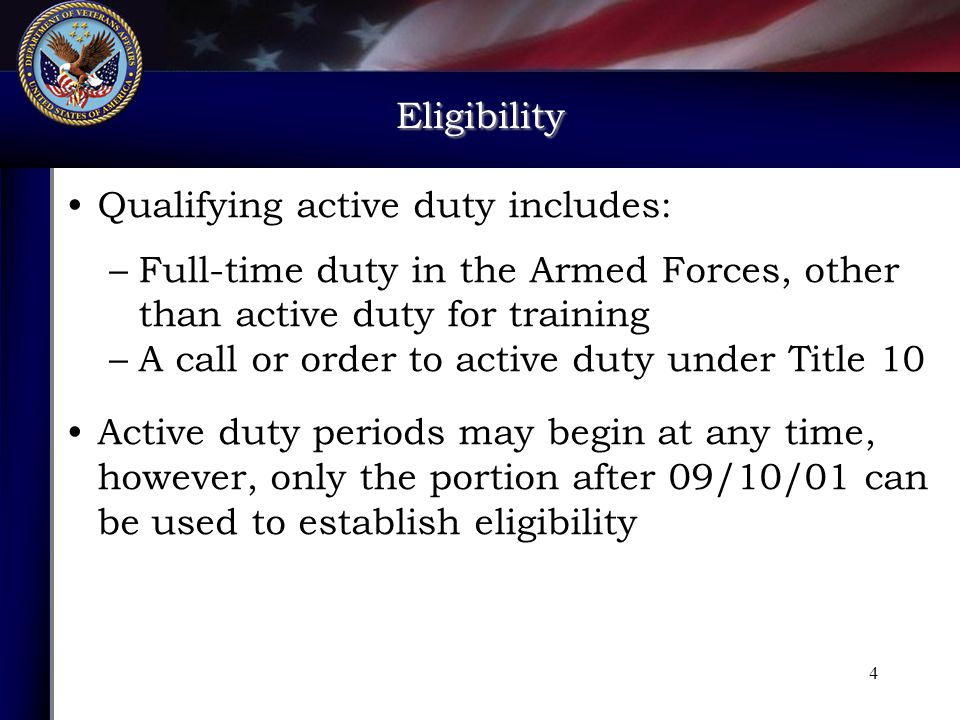 Eligibility Qualifying active duty includes: –Full-time duty in the Armed Forces, other than active duty for training –A call or order to active duty under Title 10 Active duty periods may begin at any time, however, only the portion after 09/10/01 can be used to establish eligibility 4