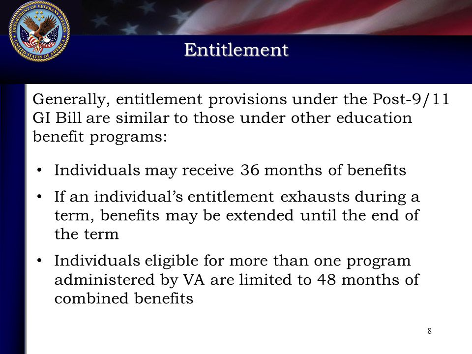 Entitlement Individuals may receive 36 months of benefits If an individual's entitlement exhausts during a term, benefits may be extended until the end of the term Individuals eligible for more than one program administered by VA are limited to 48 months of combined benefits Generally, entitlement provisions under the Post-9/11 GI Bill are similar to those under other education benefit programs: 8
