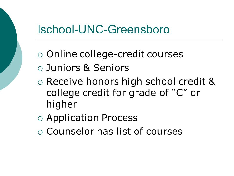 Ischool-UNC-Greensboro  Online college-credit courses  Juniors & Seniors  Receive honors high school credit & college credit for grade of C or higher  Application Process  Counselor has list of courses