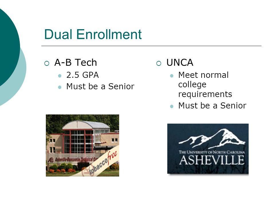 Dual Enrollment  A-B Tech 2.5 GPA Must be a Senior  UNCA Meet normal college requirements Must be a Senior