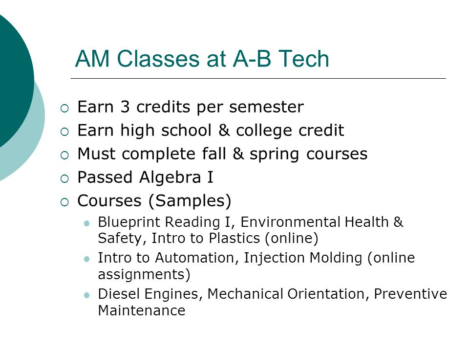 AM Classes at A-B Tech  Earn 3 credits per semester  Earn high school & college credit  Must complete fall & spring courses  Passed Algebra I  Courses (Samples) Blueprint Reading I, Environmental Health & Safety, Intro to Plastics (online) Intro to Automation, Injection Molding (online assignments) Diesel Engines, Mechanical Orientation, Preventive Maintenance