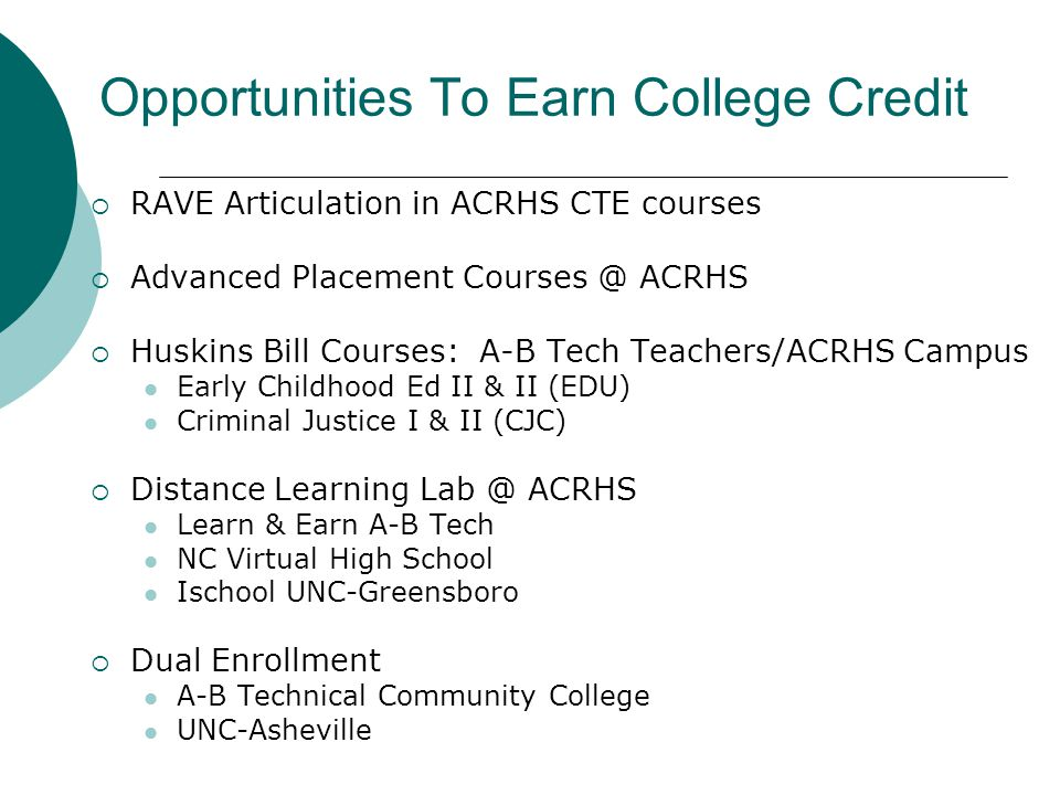 Opportunities To Earn College Credit  RAVE Articulation in ACRHS CTE courses  Advanced Placement Courses @ ACRHS  Huskins Bill Courses: A-B Tech Teachers/ACRHS Campus Early Childhood Ed II & II (EDU) Criminal Justice I & II (CJC)  Distance Learning Lab @ ACRHS Learn & Earn A-B Tech NC Virtual High School Ischool UNC-Greensboro  Dual Enrollment A-B Technical Community College UNC-Asheville