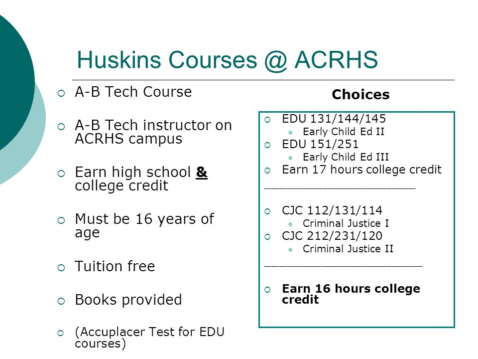Huskins Courses @ ACRHS  A-B Tech Course  A-B Tech instructor on ACRHS campus  Earn high school & college credit  Must be 16 years of age  Tuition free  Books provided  (Accuplacer Test for EDU courses)  EDU 131/144/145 Early Child Ed II  EDU 151/251 Early Child Ed III  Earn 17 hours college credit _____________________  CJC 112/131/114 Criminal Justice I  CJC 212/231/120 Criminal Justice II ______________________  Earn 16 hours college credit Choices