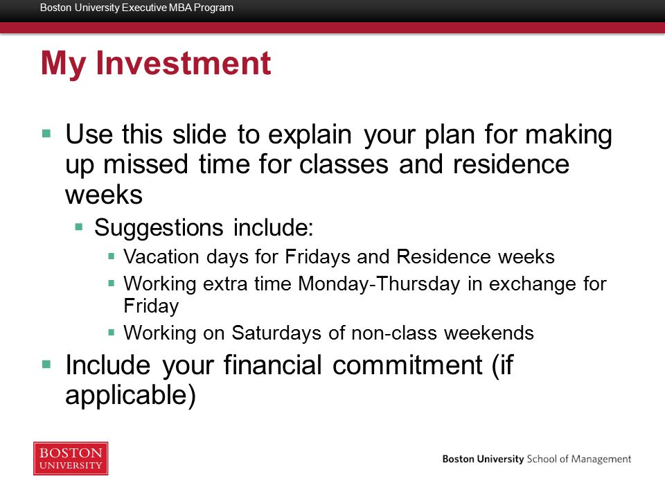 My Investment  Use this slide to explain your plan for making up missed time for classes and residence weeks  Suggestions include:  Vacation days for Fridays and Residence weeks  Working extra time Monday-Thursday in exchange for Friday  Working on Saturdays of non-class weekends  Include your financial commitment (if applicable) Boston University Executive MBA Program