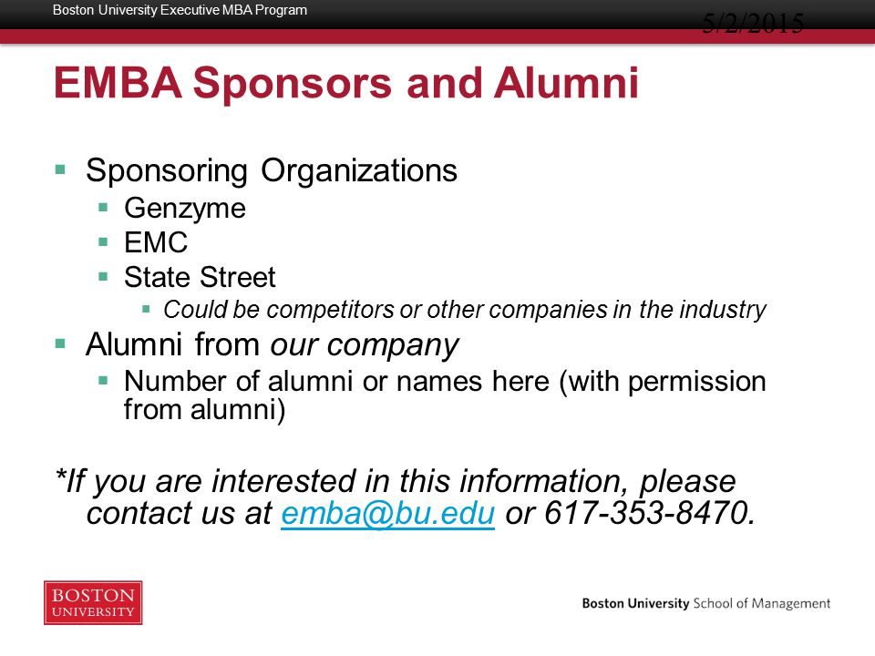 EMBA Sponsors and Alumni  Sponsoring Organizations  Genzyme  EMC  State Street  Could be competitors or other companies in the industry  Alumni from our company  Number of alumni or names here (with permission from alumni) *If you are interested in this information, please contact us at emba@bu.edu or 617-353-8470.emba@bu.edu 5/2/2015 Boston University Executive MBA Program