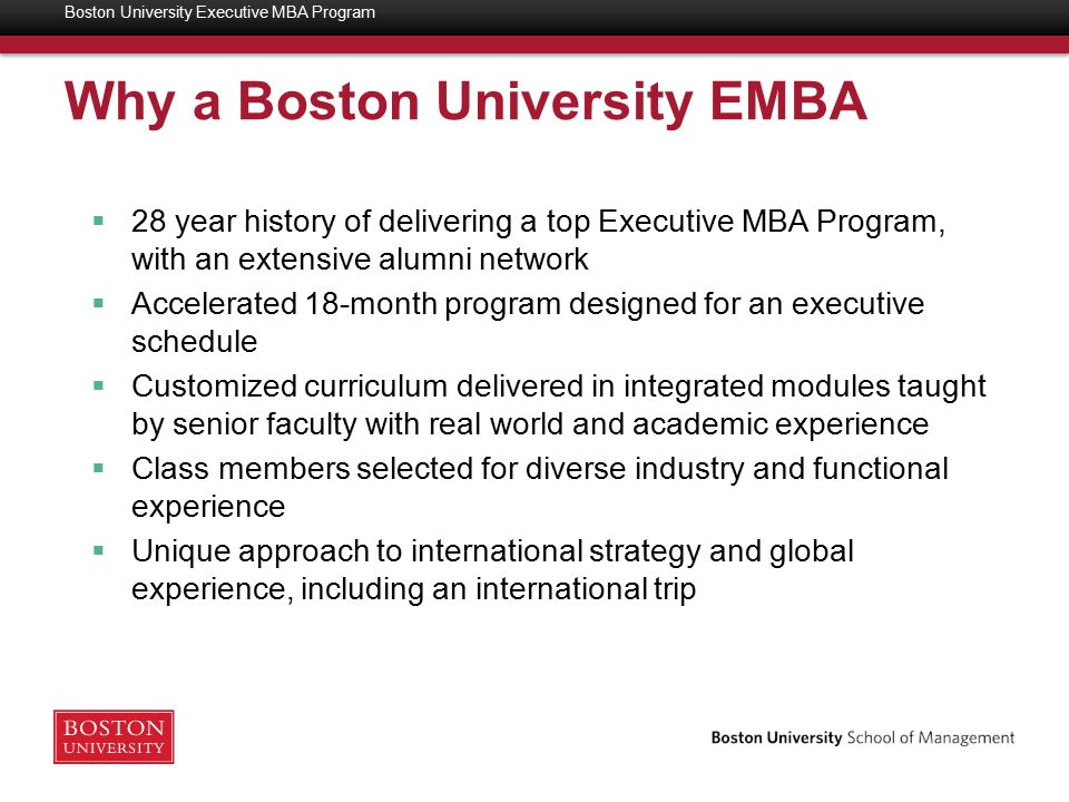 Why a Boston University EMBA  28 year history of delivering a top Executive MBA Program, with an extensive alumni network  Accelerated 18-month program designed for an executive schedule  Customized curriculum delivered in integrated modules taught by senior faculty with real world and academic experience  Class members selected for diverse industry and functional experience  Unique approach to international strategy and global experience, including an international trip Boston University Executive MBA Program