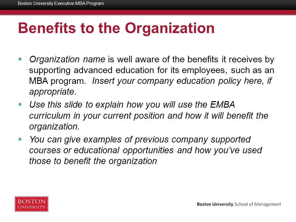 Benefits to the Organization  Organization name is well aware of the benefits it receives by supporting advanced education for its employees, such as an MBA program.