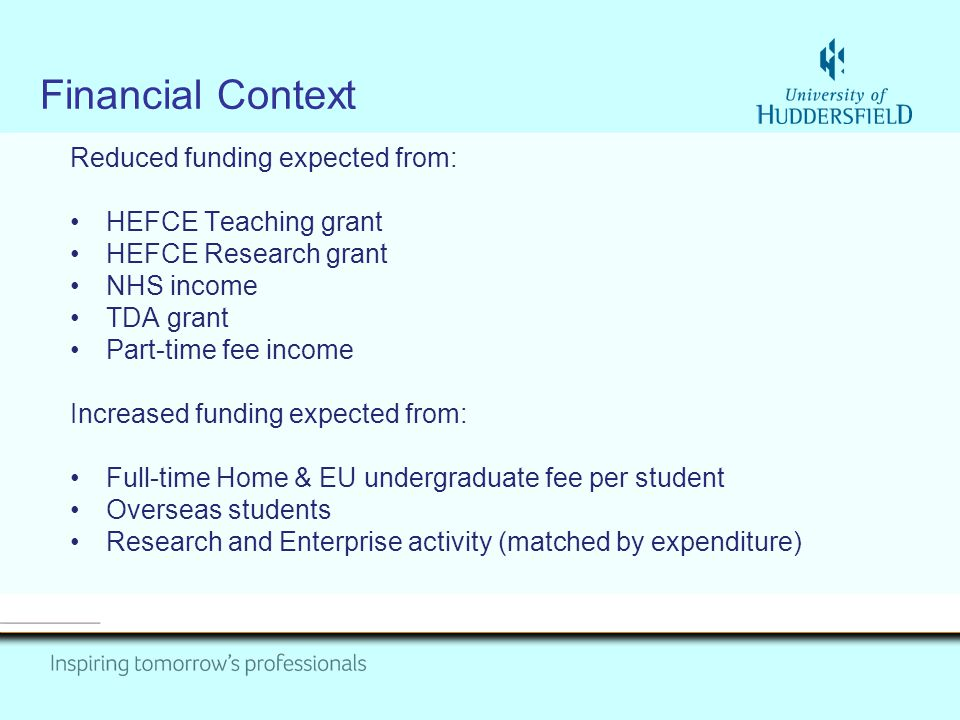 Financial Context Reduced funding expected from: HEFCE Teaching grant HEFCE Research grant NHS income TDA grant Part-time fee income Increased funding expected from: Full-time Home & EU undergraduate fee per student Overseas students Research and Enterprise activity (matched by expenditure)