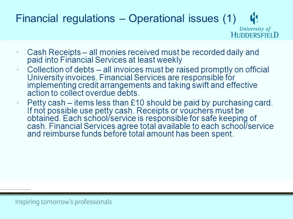 Financial regulations – Operational issues (1) Cash Receipts – all monies received must be recorded daily and paid into Financial Services at least we