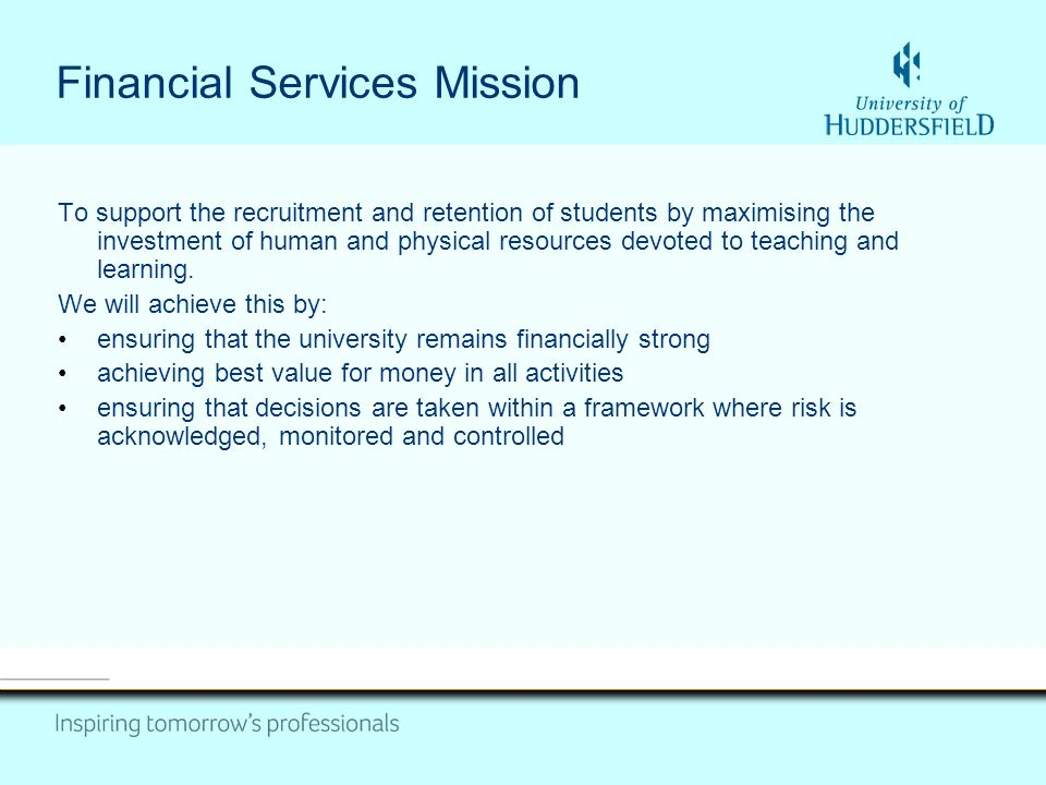 Financial Services Mission To support the recruitment and retention of students by maximising the investment of human and physical resources devoted t