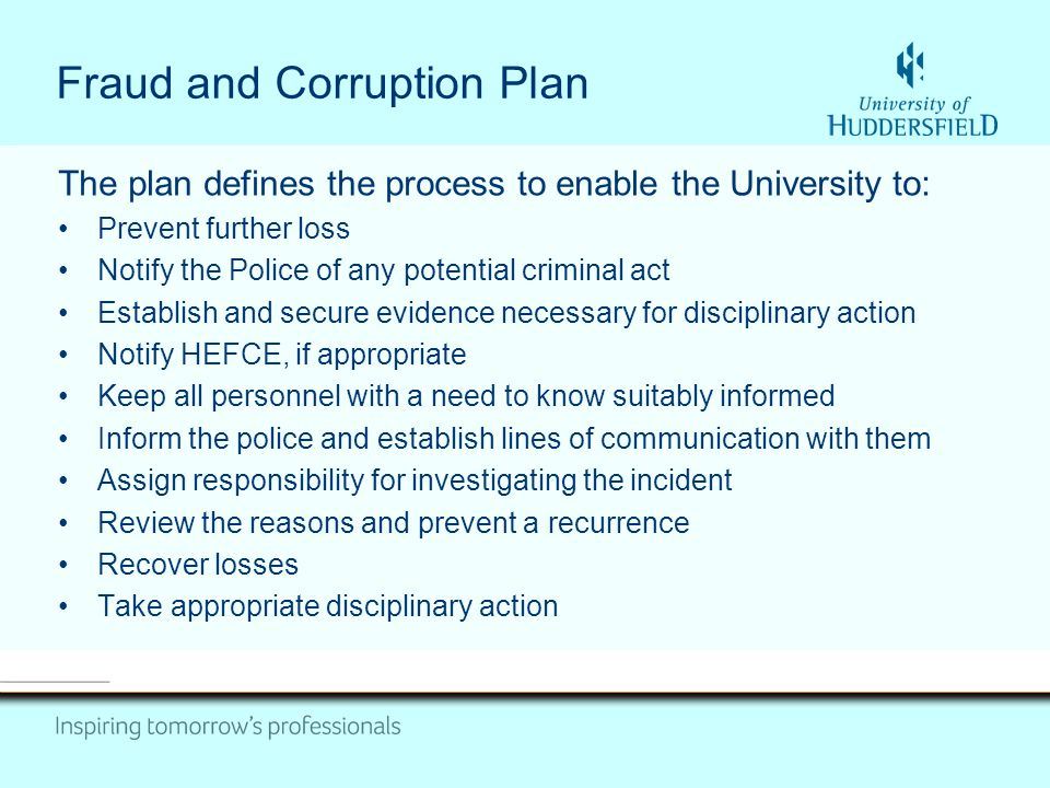 Fraud and Corruption Plan The plan defines the process to enable the University to: Prevent further loss Notify the Police of any potential criminal act Establish and secure evidence necessary for disciplinary action Notify HEFCE, if appropriate Keep all personnel with a need to know suitably informed Inform the police and establish lines of communication with them Assign responsibility for investigating the incident Review the reasons and prevent a recurrence Recover losses Take appropriate disciplinary action