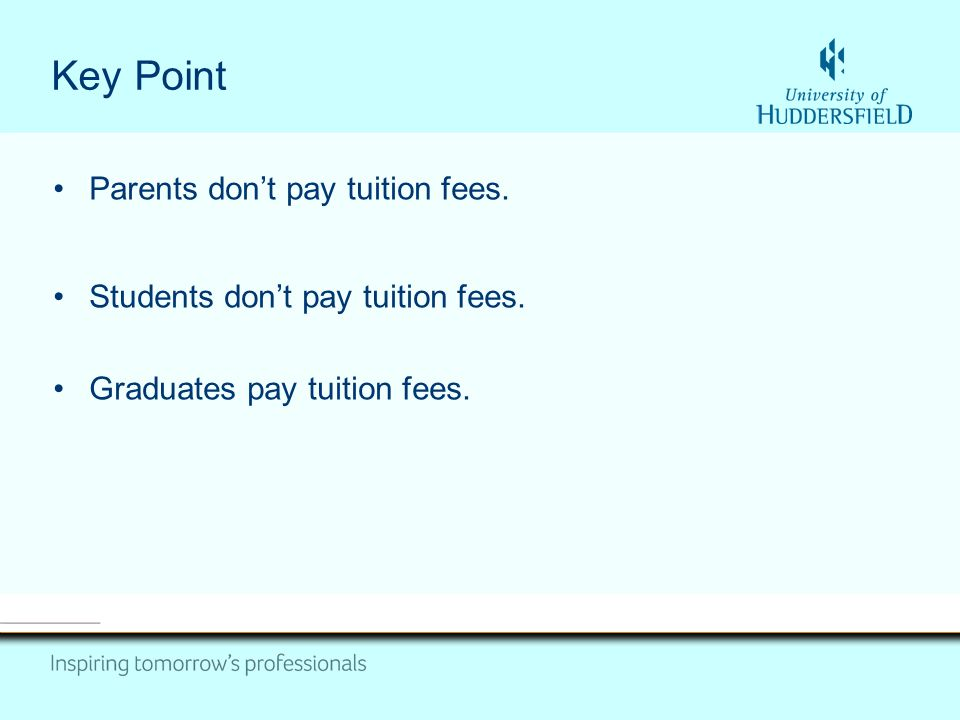 Key Point Parents don't pay tuition fees. Students don't pay tuition fees.