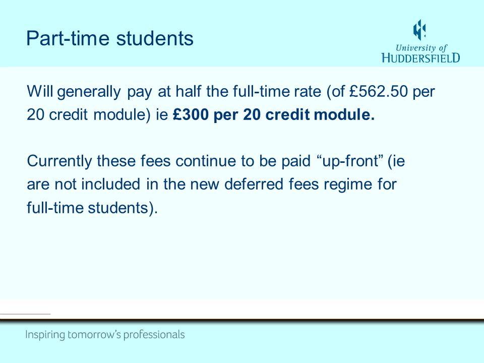 Part-time students Will generally pay at half the full-time rate (of £562.50 per 20 credit module) ie £300 per 20 credit module.