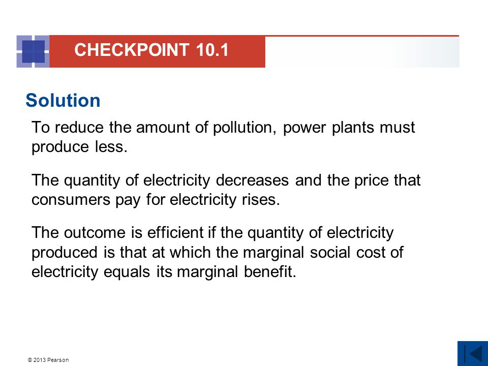 © 2013 Pearson Solution To reduce the amount of pollution, power plants must produce less. The quantity of electricity decreases and the price that co