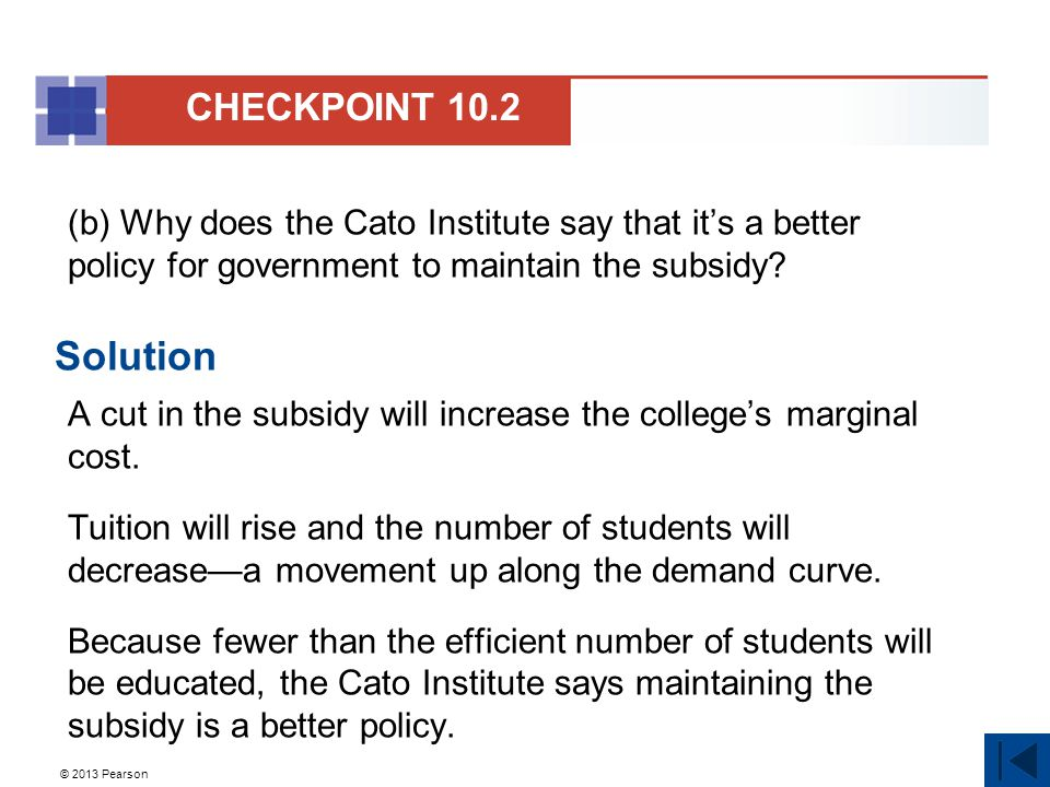 © 2013 Pearson (b) Why does the Cato Institute say that it's a better policy for government to maintain the subsidy.
