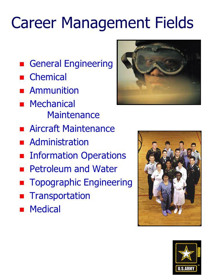 n General Engineering n Chemical n Ammunition n Mechanical Maintenance n Aircraft Maintenance n Administration n Information Operations n Petroleum and Water n Topographic Engineering n Transportation n Medical Career Management Fields