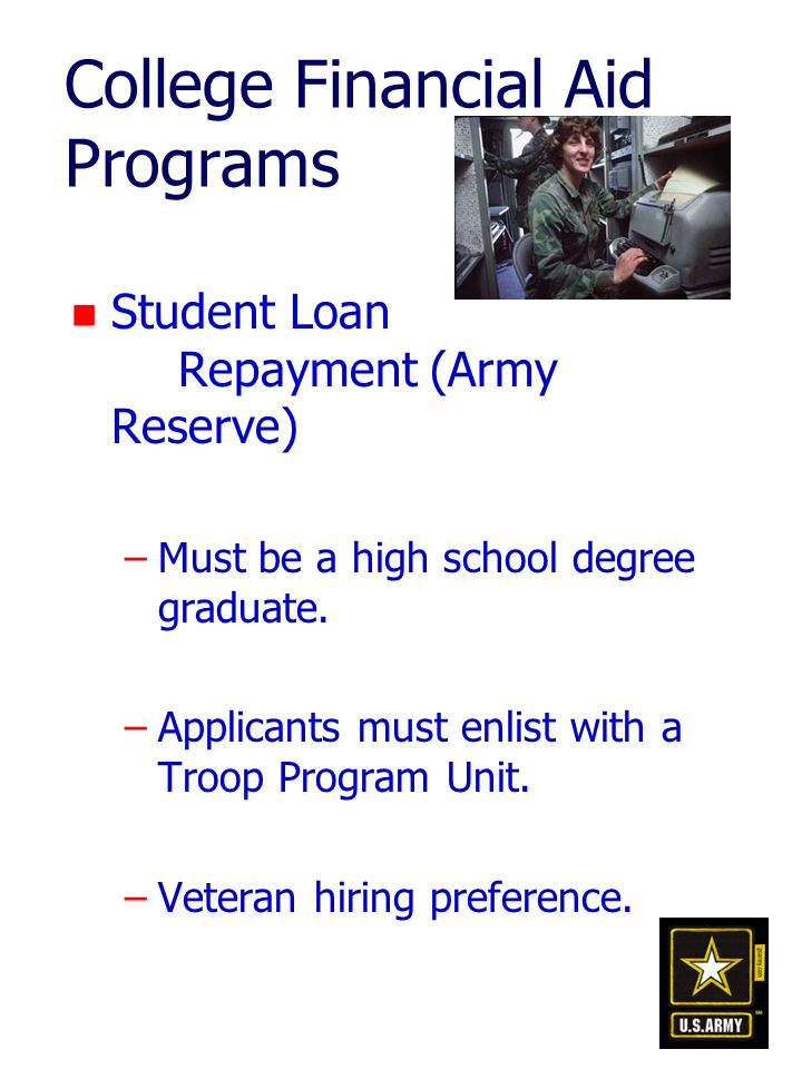 College Financial Aid Programs n Student Loan Repayment (Army Reserve) –Must be a high school degree graduate.