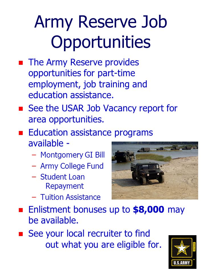 Army Reserve Job Opportunities n The Army Reserve provides opportunities for part-time employment, job training and education assistance.