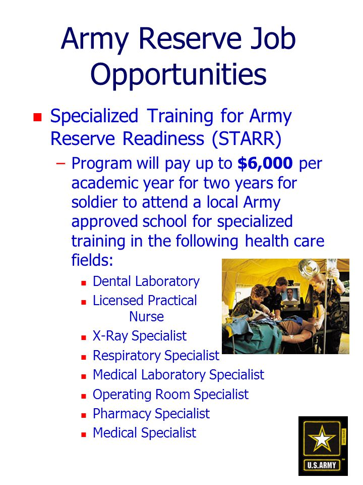 Army Reserve Job Opportunities n Specialized Training for Army Reserve Readiness (STARR) –Program will pay up to $6,000 per academic year for two years for soldier to attend a local Army approved school for specialized training in the following health care fields: n Dental Laboratory n Licensed Practical Nurse n X-Ray Specialist n Respiratory Specialist n Medical Laboratory Specialist n Operating Room Specialist n Pharmacy Specialist n Medical Specialist