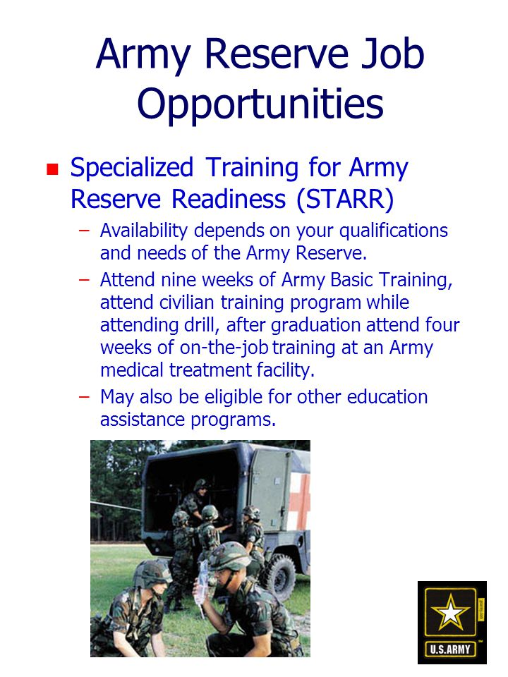 Army Reserve Job Opportunities n Specialized Training for Army Reserve Readiness (STARR) –Availability depends on your qualifications and needs of the Army Reserve.