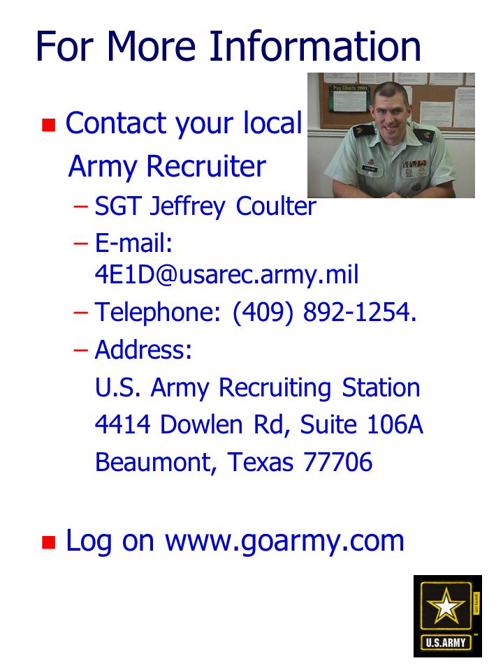 For More Information n Contact your local Army Recruiter –SGT Jeffrey Coulter –E-mail: 4E1D@usarec.army.mil –Telephone: (409) 892-1254.