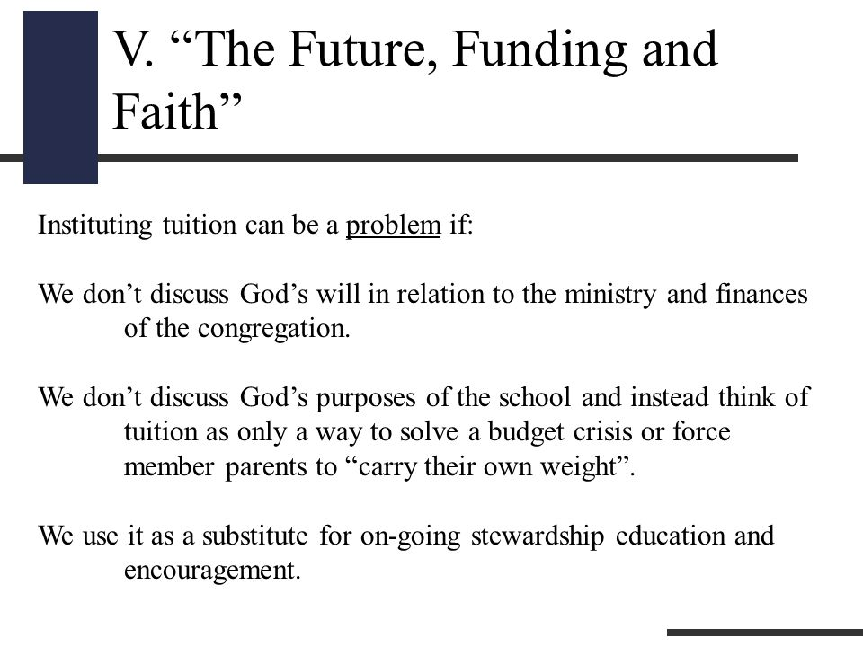 """V. """"The Future, Funding and Faith"""" Instituting tuition can be a problem if: We don't discuss God's will in relation to the ministry and finances of th"""
