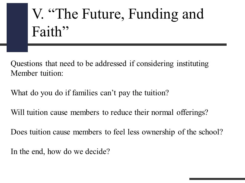 """V. """"The Future, Funding and Faith"""" Questions that need to be addressed if considering instituting Member tuition: What do you do if families can't pay"""