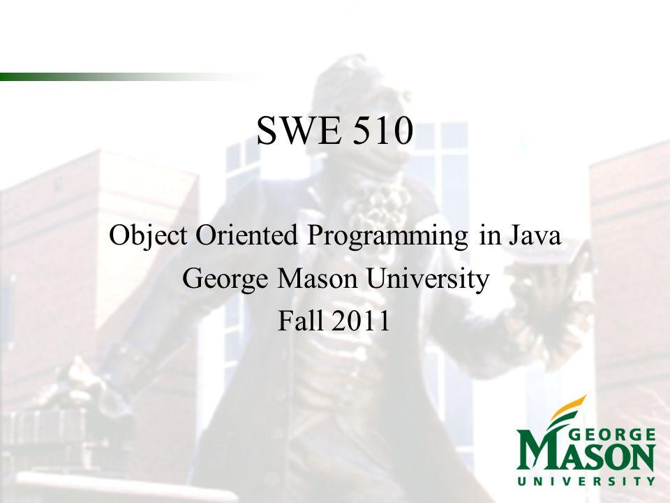SWE 510 Object Oriented Programming in Java George Mason University Fall 2011