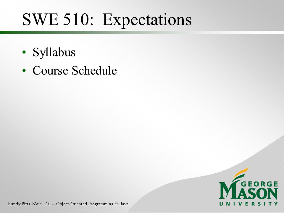 SWE 510: Expectations Syllabus Course Schedule Randy Pitts, SWE 510 -- Object-Oriented Programming in Java