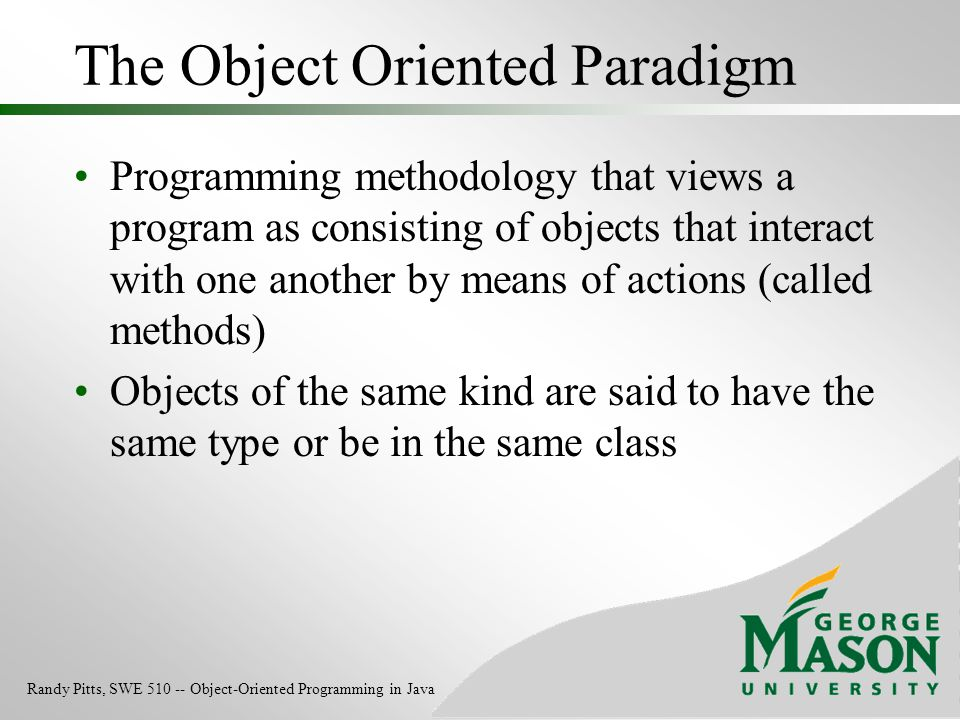 The Object Oriented Paradigm Programming methodology that views a program as consisting of objects that interact with one another by means of actions