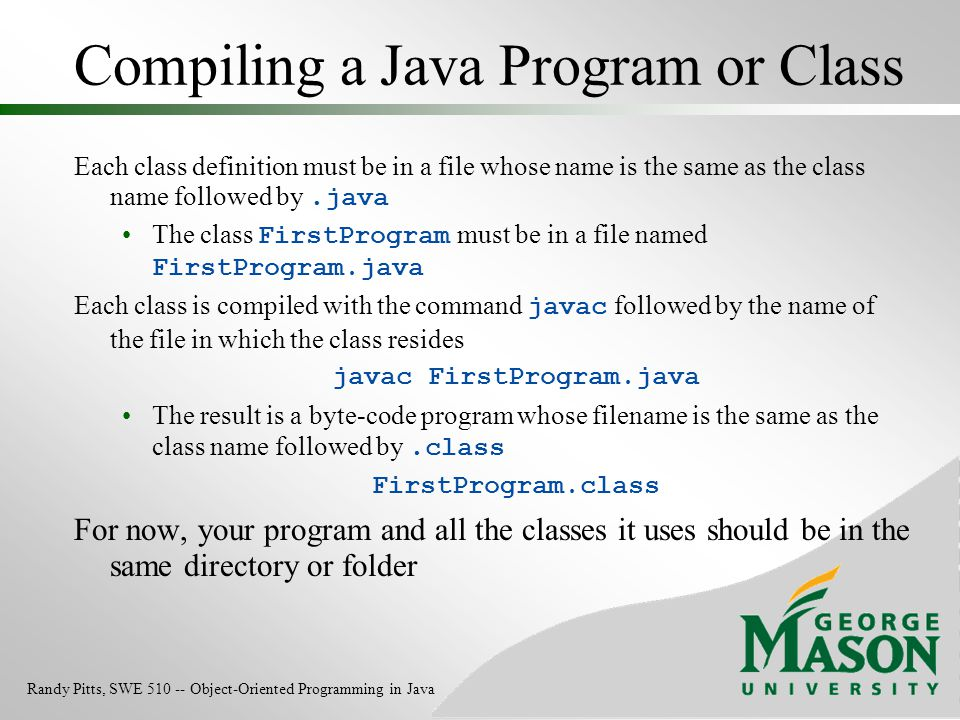Compiling a Java Program or Class Each class definition must be in a file whose name is the same as the class name followed by.java The class FirstPro