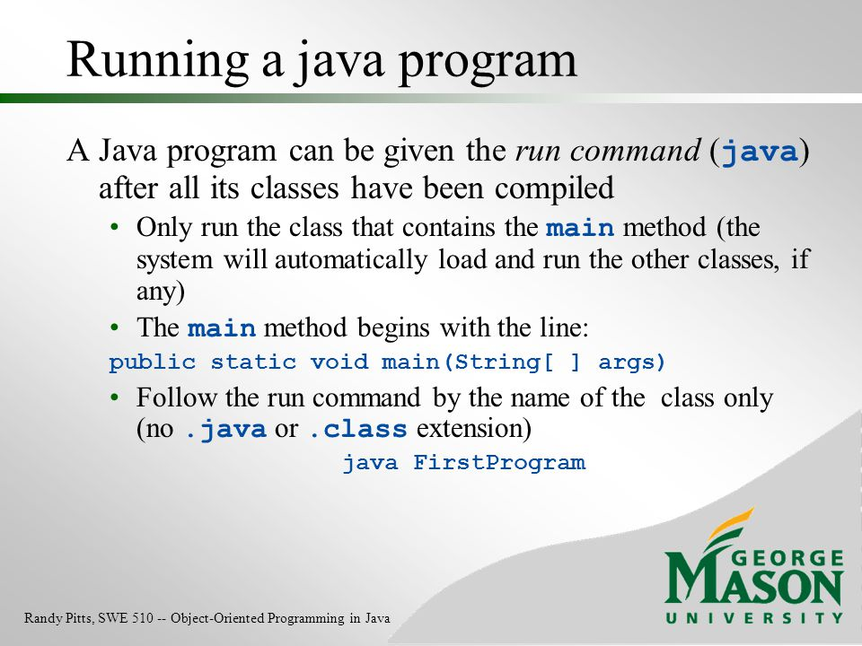 Running a java program A Java program can be given the run command ( java ) after all its classes have been compiled Only run the class that contains