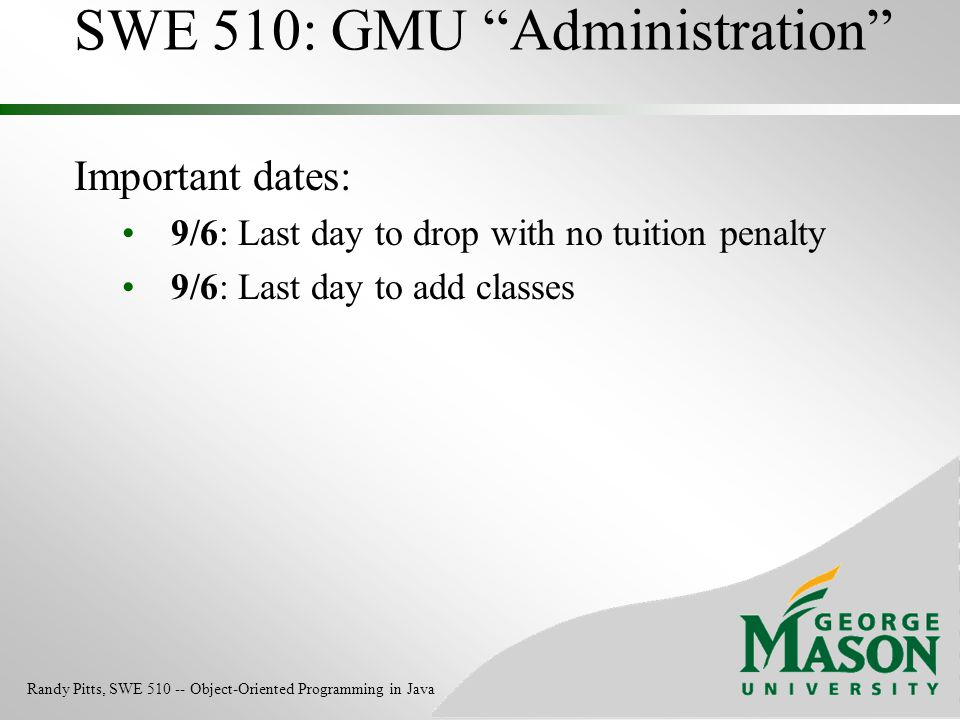 """SWE 510: GMU """"Administration"""" Important dates: 9/6: Last day to drop with no tuition penalty 9/6: Last day to add classes Randy Pitts, SWE 510 -- Obje"""