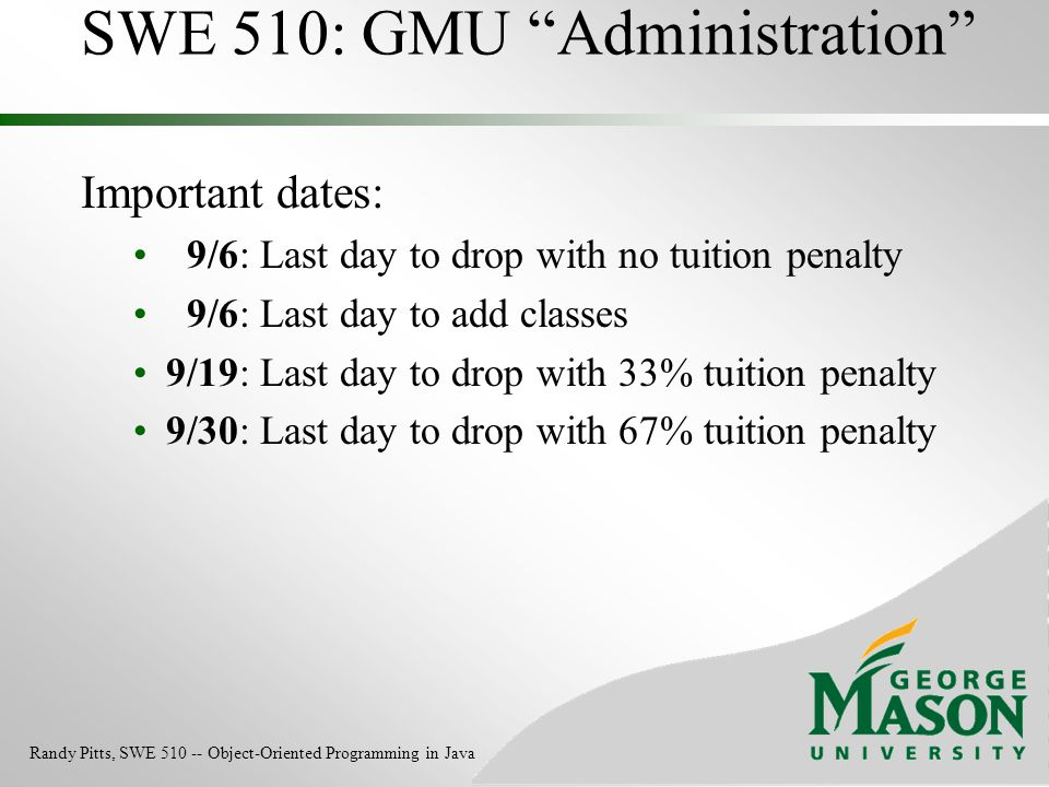 """SWE 510: GMU """"Administration"""" Important dates: 9/6: Last day to drop with no tuition penalty 9/6: Last day to add classes 9/19: Last day to drop with"""