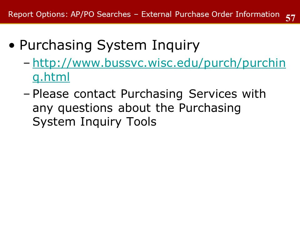 Report Options: AP/PO Searches – External Purchase Order Information Purchasing System Inquiry –http://www.bussvc.wisc.edu/purch/purchin q.htmlhttp://www.bussvc.wisc.edu/purch/purchin q.html –Please contact Purchasing Services with any questions about the Purchasing System Inquiry Tools 57