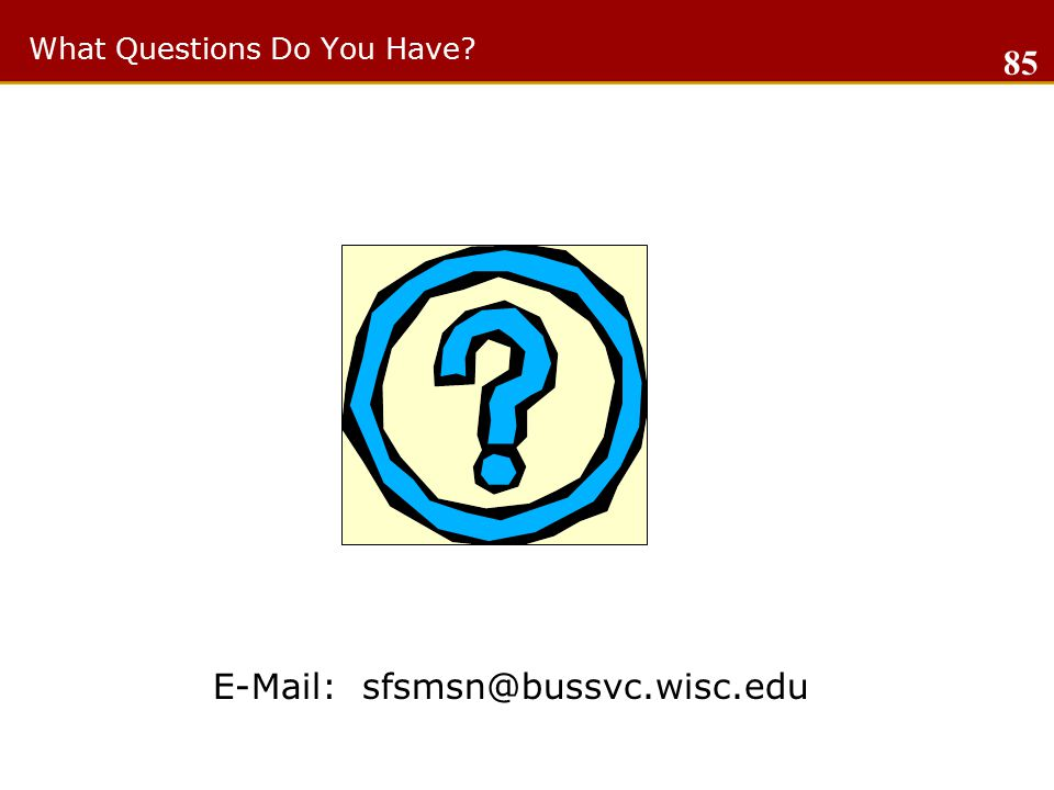 What Questions Do You Have E-Mail: sfsmsn@bussvc.wisc.edu 85
