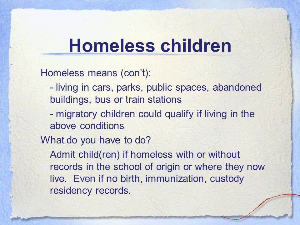Homeless children McKinney Vento Homeless Assistance Act –Child entitled to attend school where lost housing or where currently staying for the rest o
