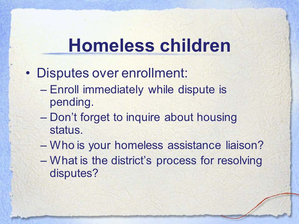 Homeless children Homeless means (con't): - living in cars, parks, public spaces, abandoned buildings, bus or train stations - migratory children could qualify if living in the above conditions What do you have to do.
