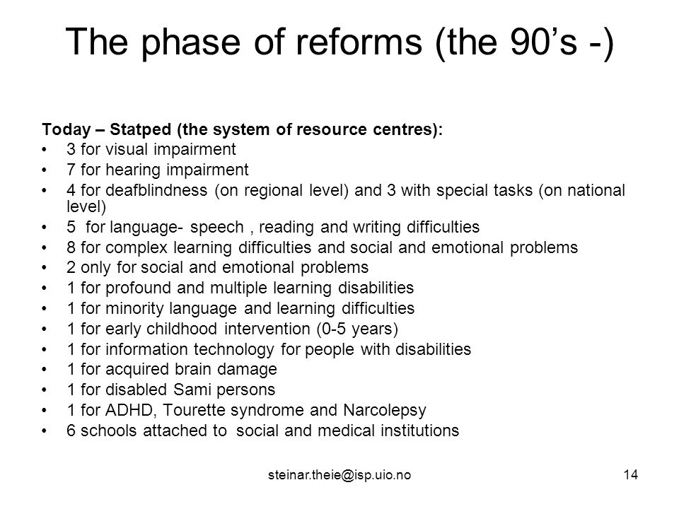 steinar.theie@isp.uio.no14 The phase of reforms (the 90's -) Today – Statped (the system of resource centres): 3 for visual impairment 7 for hearing impairment 4 for deafblindness (on regional level) and 3 with special tasks (on national level) 5 for language- speech, reading and writing difficulties 8 for complex learning difficulties and social and emotional problems 2 only for social and emotional problems 1 for profound and multiple learning disabilities 1 for minority language and learning difficulties 1 for early childhood intervention (0-5 years) 1 for information technology for people with disabilities 1 for acquired brain damage 1 for disabled Sami persons 1 for ADHD, Tourette syndrome and Narcolepsy 6 schools attached to social and medical institutions