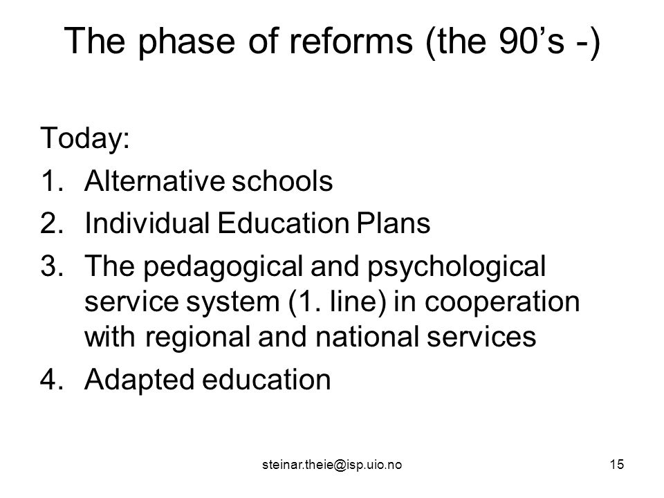 steinar.theie@isp.uio.no15 The phase of reforms (the 90's -) Today: 1.Alternative schools 2.Individual Education Plans 3.The pedagogical and psychological service system (1.