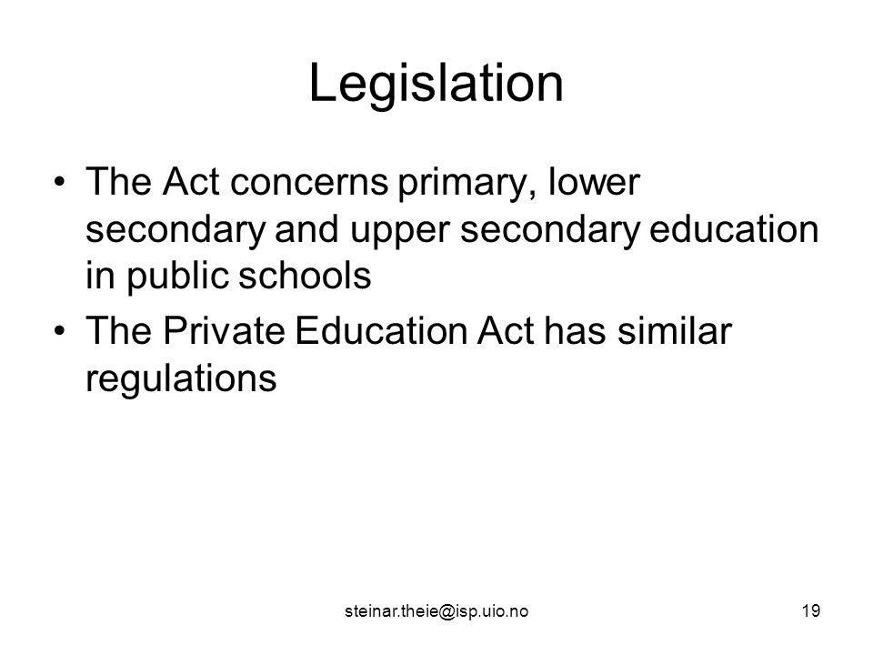 steinar.theie@isp.uio.no19 Legislation The Act concerns primary, lower secondary and upper secondary education in public schools The Private Education Act has similar regulations