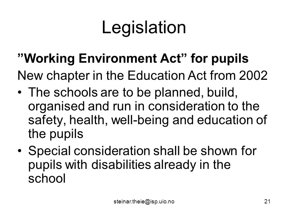 steinar.theie@isp.uio.no21 Legislation Working Environment Act for pupils New chapter in the Education Act from 2002 The schools are to be planned, build, organised and run in consideration to the safety, health, well-being and education of the pupils Special consideration shall be shown for pupils with disabilities already in the school