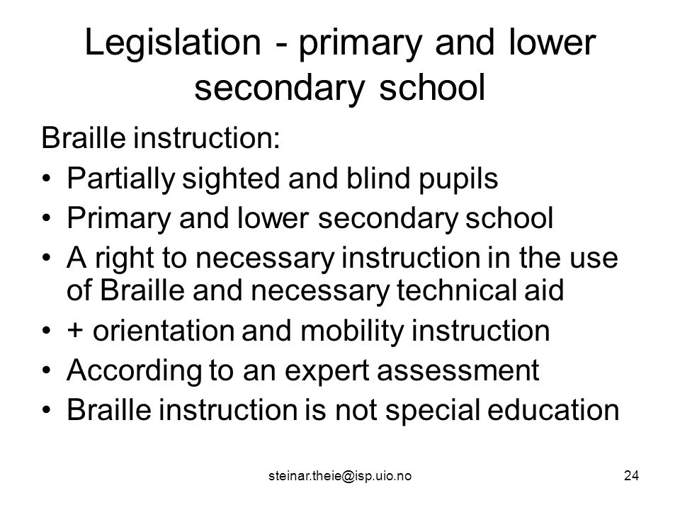 steinar.theie@isp.uio.no24 Legislation - primary and lower secondary school Braille instruction: Partially sighted and blind pupils Primary and lower secondary school A right to necessary instruction in the use of Braille and necessary technical aid + orientation and mobility instruction According to an expert assessment Braille instruction is not special education
