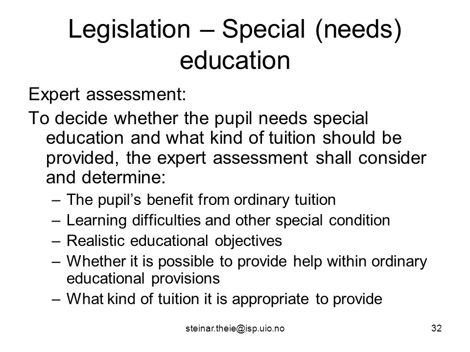 steinar.theie@isp.uio.no32 Legislation – Special (needs) education Expert assessment: To decide whether the pupil needs special education and what kind of tuition should be provided, the expert assessment shall consider and determine: –The pupil's benefit from ordinary tuition –Learning difficulties and other special condition –Realistic educational objectives –Whether it is possible to provide help within ordinary educational provisions –What kind of tuition it is appropriate to provide